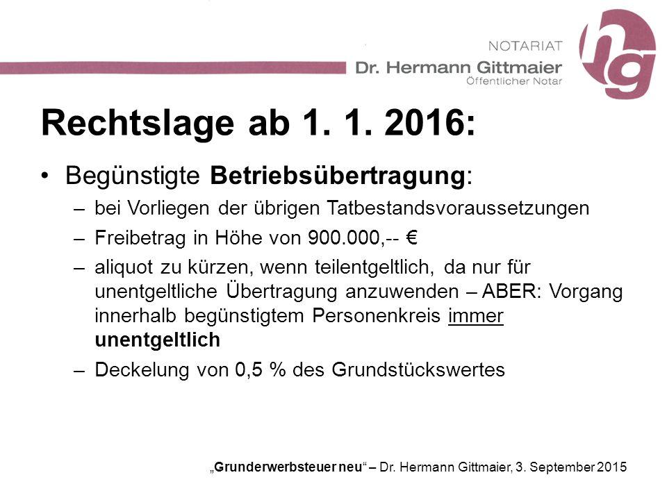 """""""Grunderwerbsteuer neu"""" – Dr. Hermann Gittmaier, 3. September 2015 Rechtslage ab 1. 1. 2016: Begünstigte Betriebsübertragung: –bei Vorliegen der übrig"""
