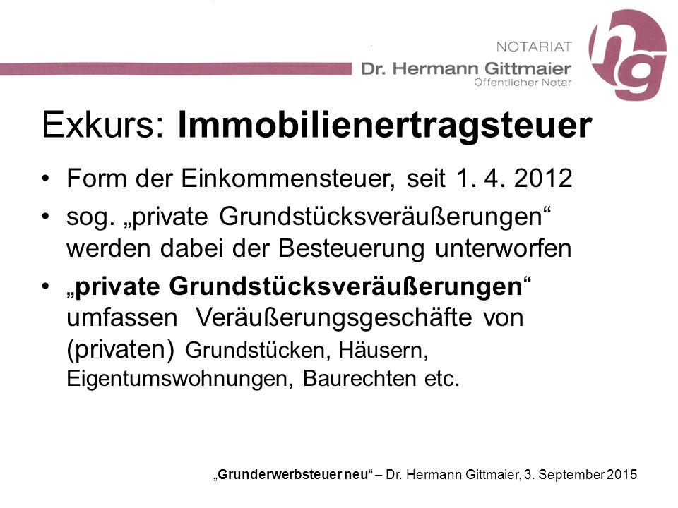 """""""Grunderwerbsteuer neu"""" – Dr. Hermann Gittmaier, 3. September 2015 Exkurs: Immobilienertragsteuer Form der Einkommensteuer, seit 1. 4. 2012 sog. """"priv"""