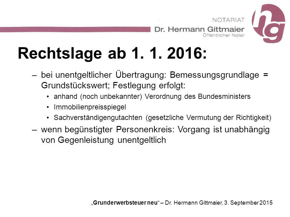 """""""Grunderwerbsteuer neu"""" – Dr. Hermann Gittmaier, 3. September 2015 Rechtslage ab 1. 1. 2016: –bei unentgeltlicher Übertragung: Bemessungsgrundlage = G"""