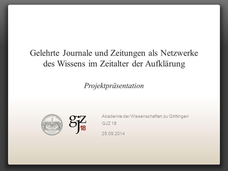 Gelehrte Journale und Zeitungen als Netzwerke des Wissens im Zeitalter der Aufklärung Projektpräsentation Akademie der Wissenschaften zu Göttingen GJZ 18 25.09.2014