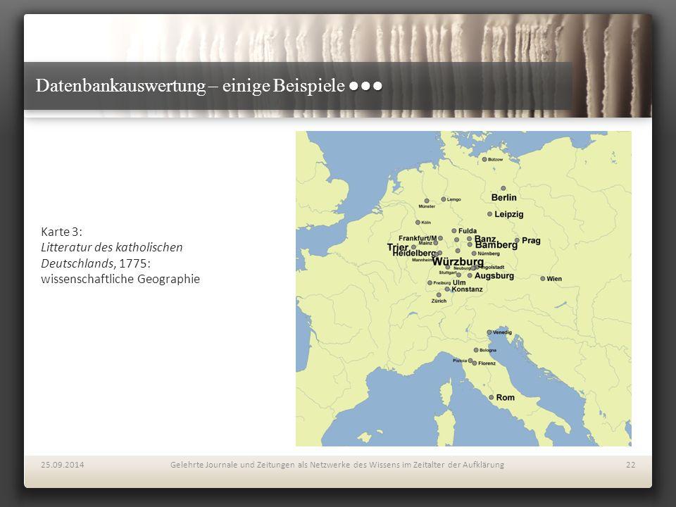 ●●● Datenbankauswertung – einige Beispiele ●●● Karte 3: Litteratur des katholischen Deutschlands, 1775: wissenschaftliche Geographie 25.09.2014Gelehrte Journale und Zeitungen als Netzwerke des Wissens im Zeitalter der Aufklärung22