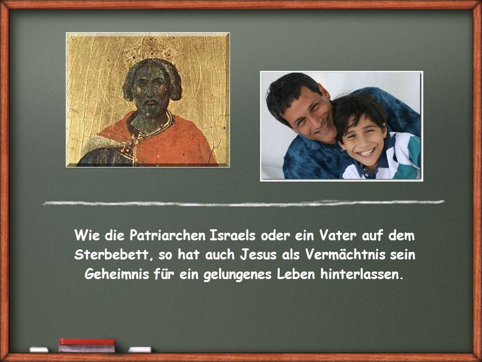 Wie die Patriarchen Israels oder ein Vater auf dem Sterbebett, so hat auch Jesus als Vermächtnis sein Geheimnis für ein gelungenes Leben hinterlassen.