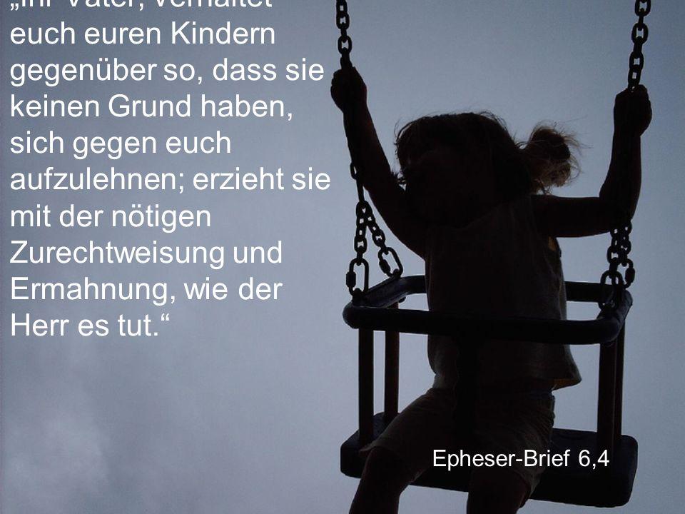 """Epheser-Brief 6,4 """"Ihr Väter, verhaltet euch euren Kindern gegenüber so, dass sie keinen Grund haben, sich gegen euch aufzulehnen; erzieht sie mit der nötigen Zurechtweisung und Ermahnung, wie der Herr es tut."""