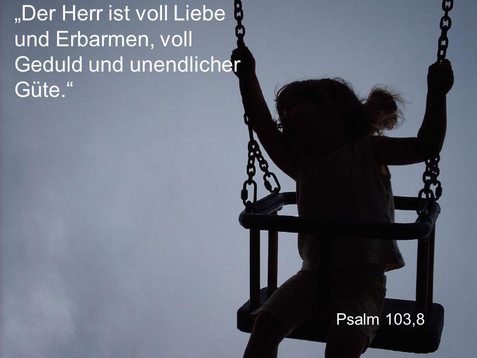 """Psalm 103,8 """"Der Herr ist voll Liebe und Erbarmen, voll Geduld und unendlicher Güte."""