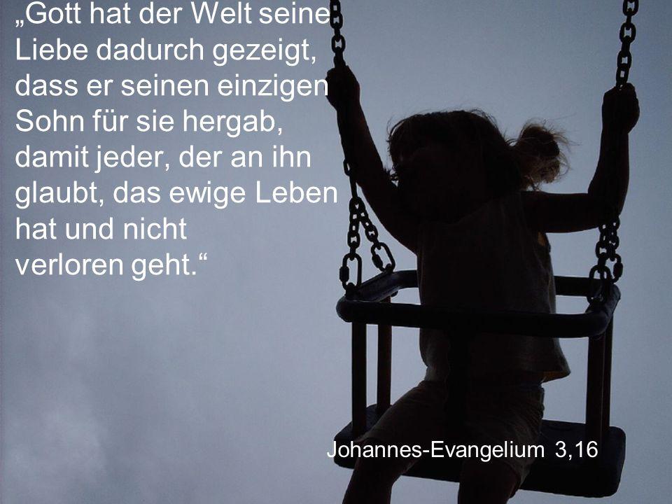 """Johannes-Evangelium 3,16 """"Gott hat der Welt seine Liebe dadurch gezeigt, dass er seinen einzigen Sohn für sie hergab, damit jeder, der an ihn glaubt, das ewige Leben hat und nicht verloren geht."""