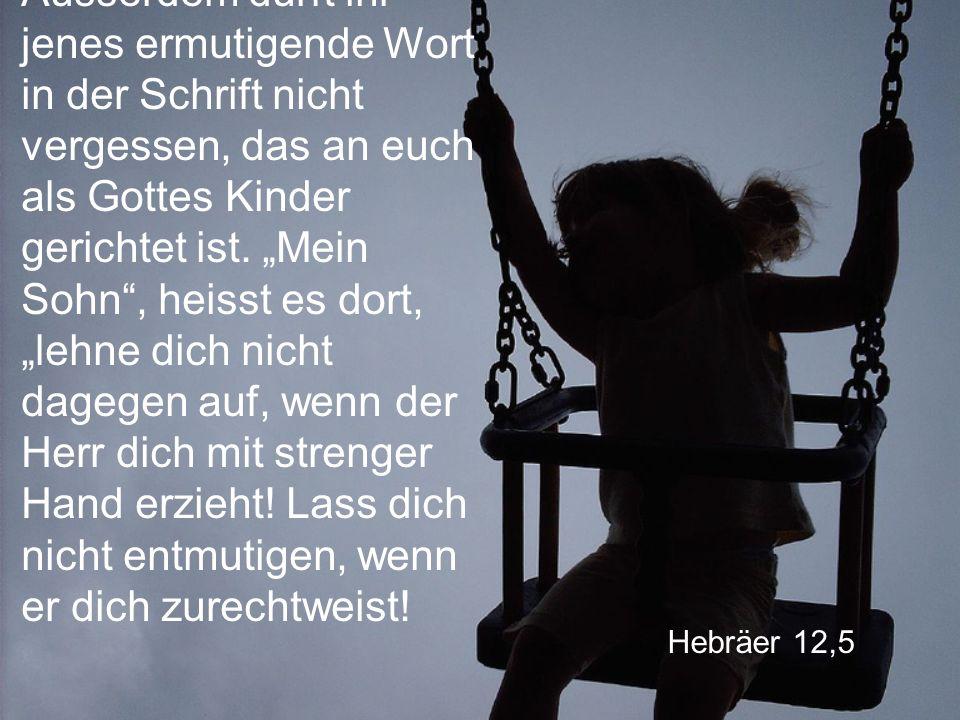 Hebräer 12,5 Ausserdem dürft ihr jenes ermutigende Wort in der Schrift nicht vergessen, das an euch als Gottes Kinder gerichtet ist.