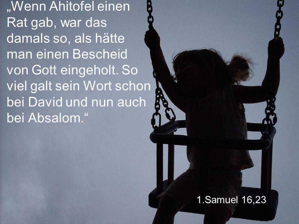 """1.Samuel 16,23 """"Wenn Ahitofel einen Rat gab, war das damals so, als hätte man einen Bescheid von Gott eingeholt."""