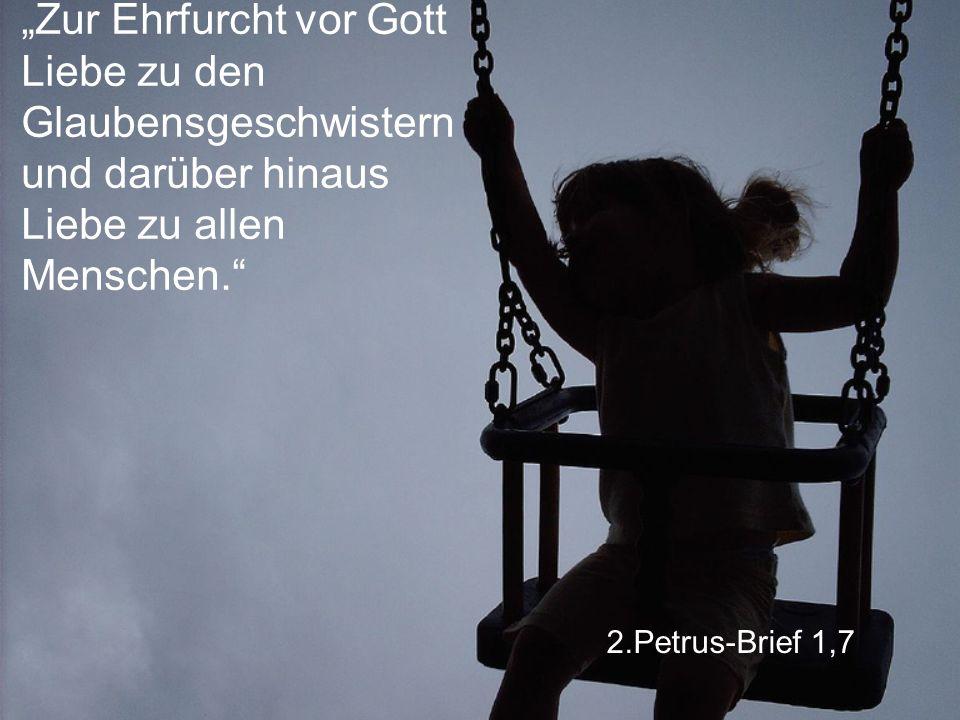 """2.Petrus-Brief 1,7 """"Zur Ehrfurcht vor Gott Liebe zu den Glaubensgeschwistern und darüber hinaus Liebe zu allen Menschen."""