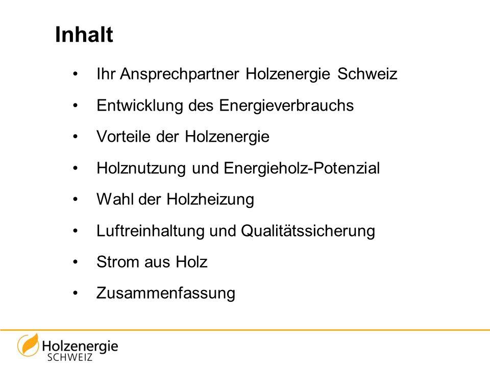 Inhalt Ihr Ansprechpartner Holzenergie Schweiz Entwicklung des Energieverbrauchs Vorteile der Holzenergie Holznutzung und Energieholz-Potenzial Wahl d
