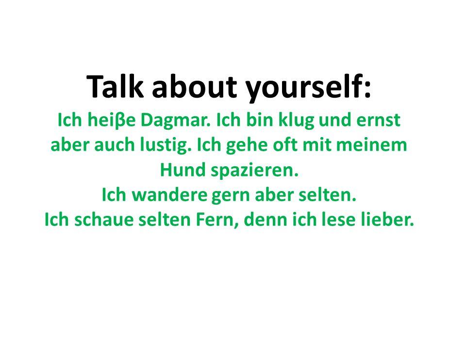 Talk about yourself: Ich heiβe Dagmar. Ich bin klug und ernst aber auch lustig.