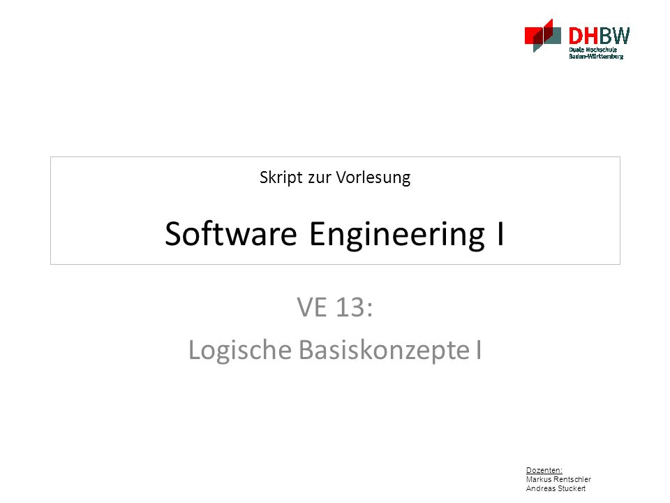 Dozenten: Markus Rentschler Andreas Stuckert Skript zur Vorlesung Software Engineering I VE 13: Logische Basiskonzepte I