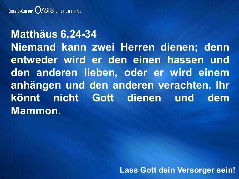 Matthäus 6,24-34 Niemand kann zwei Herren dienen; denn entweder wird er den einen hassen und den anderen lieben, oder er wird einem anhängen und den anderen verachten.