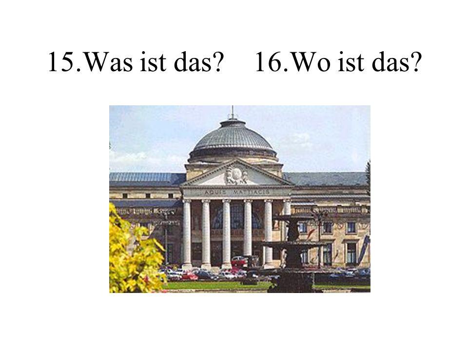 15.Was ist das? 16.Wo ist das?