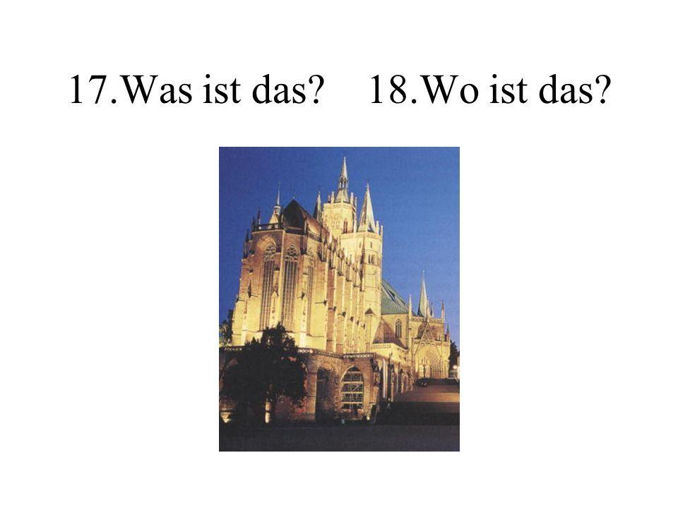 17.Was ist das? 18.Wo ist das?