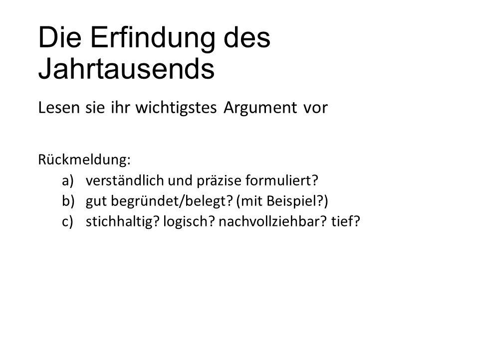 Die Erfindung des Jahrtausends Lesen sie ihr wichtigstes Argument vor Rückmeldung: a)verständlich und präzise formuliert? b)gut begründet/belegt? (mit