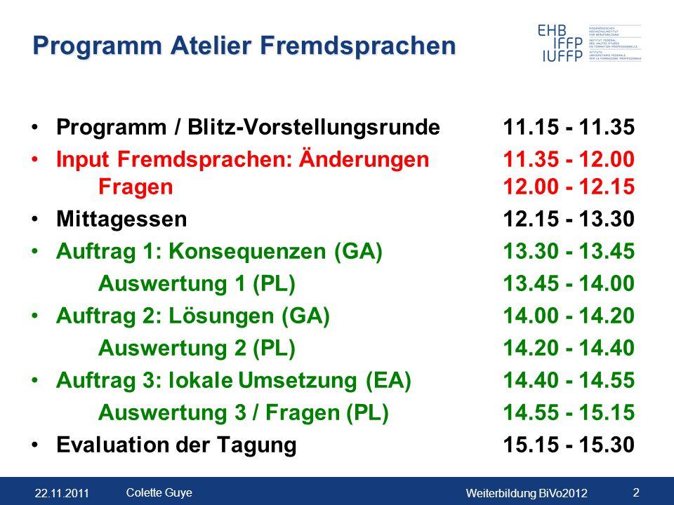 22.11.2011Weiterbildung BiVo2012 2 Colette Guye Programm Atelier Fremdsprachen Programm / Blitz-Vorstellungsrunde11.15 - 11.35 Input Fremdsprachen: Änderungen11.35 - 12.00 Fragen12.00 - 12.15 Mittagessen12.15 - 13.30 Auftrag 1: Konsequenzen (GA)13.30 - 13.45 Auswertung 1 (PL)13.45 - 14.00 Auftrag 2: Lösungen (GA)14.00 - 14.20 Auswertung 2 (PL)14.20 - 14.40 Auftrag 3: lokale Umsetzung (EA)14.40 - 14.55 Auswertung 3 / Fragen (PL)14.55 - 15.15 Evaluation der Tagung15.15 - 15.30