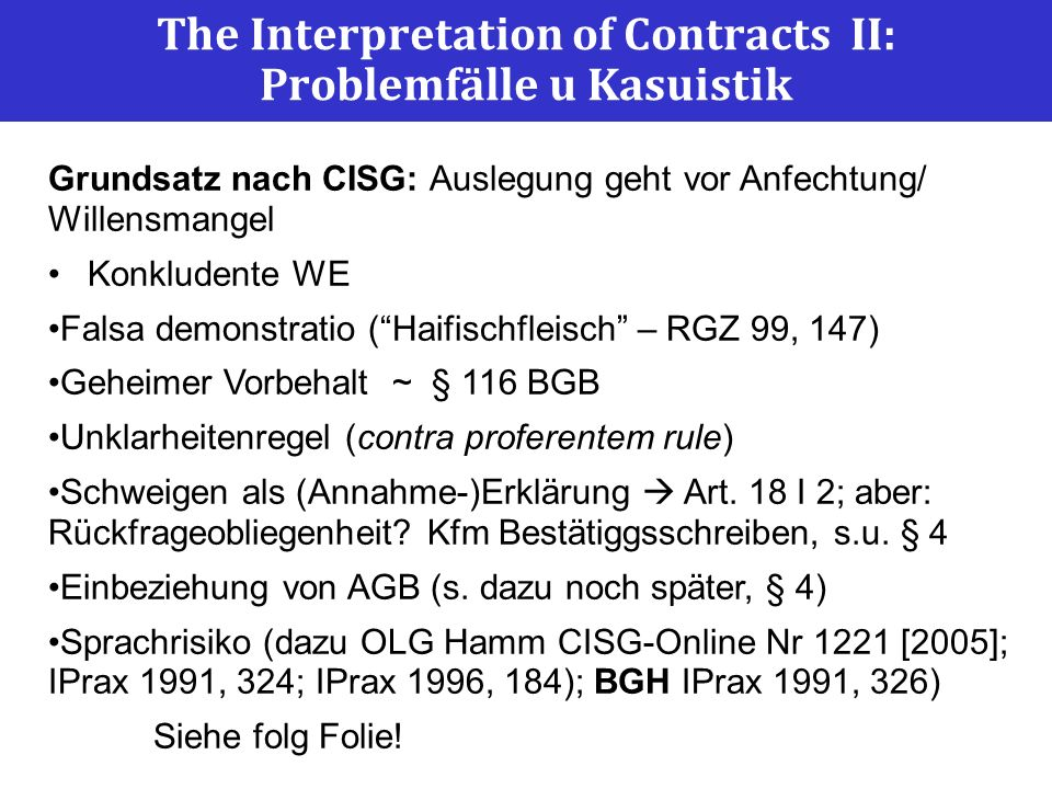 The Interpretation of Contracts II: Problemfälle u Kasuistik Grundsatz nach CISG: Auslegung geht vor Anfechtung/ Willensmangel Konkludente WE Falsa de