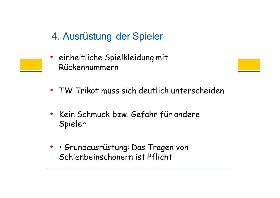 4. Ausrüstung der Spieler einheitliche Spielkleidung mit Rückennummern TW Trikot muss sich deutlich unterscheiden Kein Schmuck bzw. Gefahr für andere