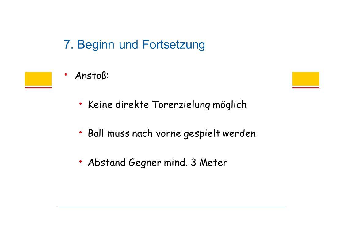 7. Beginn und Fortsetzung Anstoß: Keine direkte Torerzielung möglich Ball muss nach vorne gespielt werden Abstand Gegner mind. 3 Meter