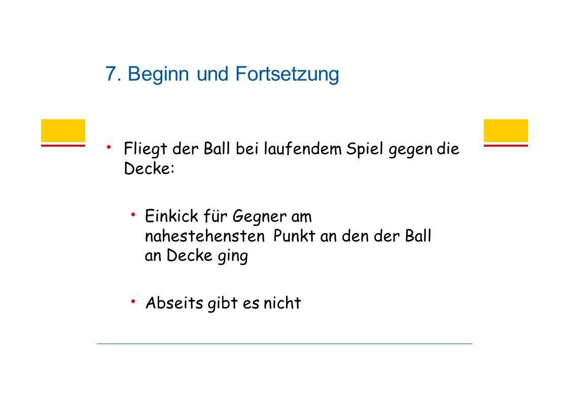 7. Beginn und Fortsetzung Fliegt der Ball bei laufendem Spiel gegen die Decke: Einkick für Gegner am nahestehensten Punkt an den der Ball an Decke gin