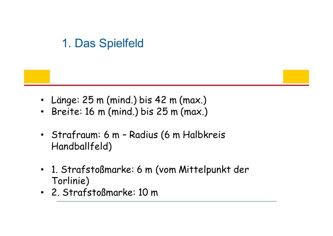 1. Das Spielfeld Länge: 25 m (mind.) bis 42 m (max.) Breite: 16 m (mind.) bis 25 m (max.) Strafraum: 6 m – Radius (6 m Halbkreis Handballfeld) 1. Stra