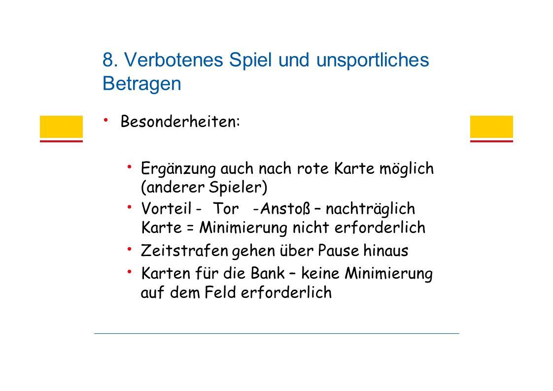 8. Verbotenes Spiel und unsportliches Betragen Besonderheiten: Ergänzung auch nach rote Karte möglich (anderer Spieler) Vorteil - Tor -Anstoß – nachtr