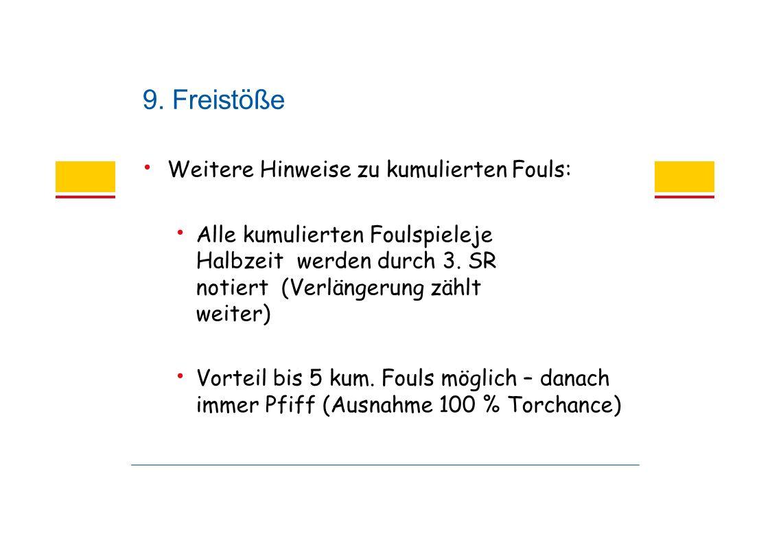 9. Freistöße Weitere Hinweise zu kumulierten Fouls: Alle kumulierten Foulspieleje Halbzeit werden durch 3. SR notiert (Verlängerung zählt weiter) Vort