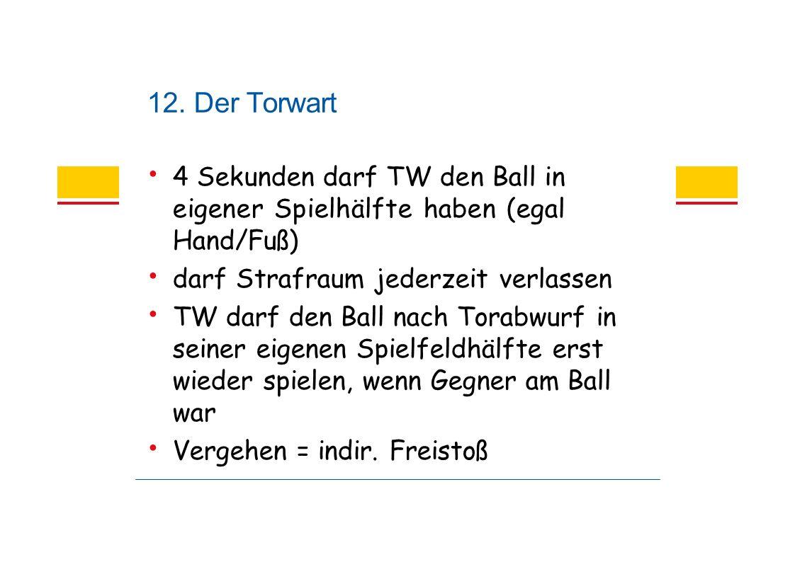 12. Der Torwart 4 Sekunden darf TW den Ball in eigener Spielhälfte haben (egal Hand/Fuß) darf Strafraum jederzeit verlassen TW darf den Ball nach Tora