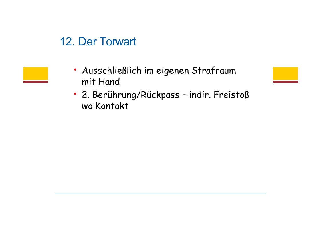 12. Der Torwart Ausschließlich im eigenen Strafraum mit Hand 2.