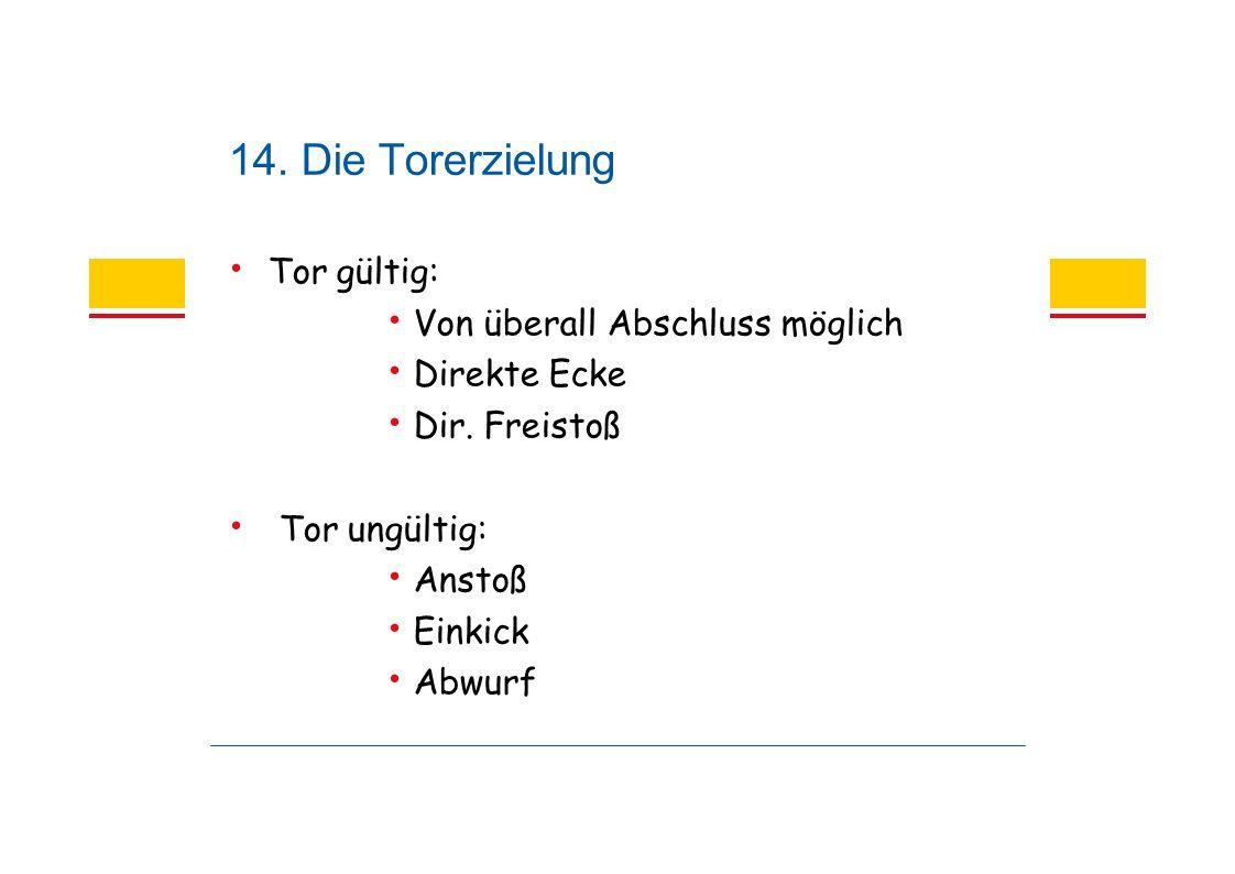 14. Die Torerzielung Tor gültig: Von überall Abschluss möglich Direkte Ecke Dir.