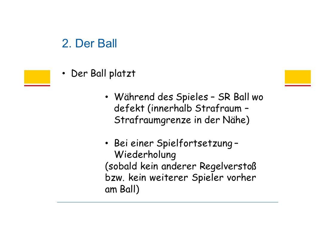2. Der Ball Der Ball platzt Während des Spieles – SR Ball wo defekt (innerhalb Strafraum – Strafraumgrenze in der Nähe) Bei einer Spielfortsetzung – W