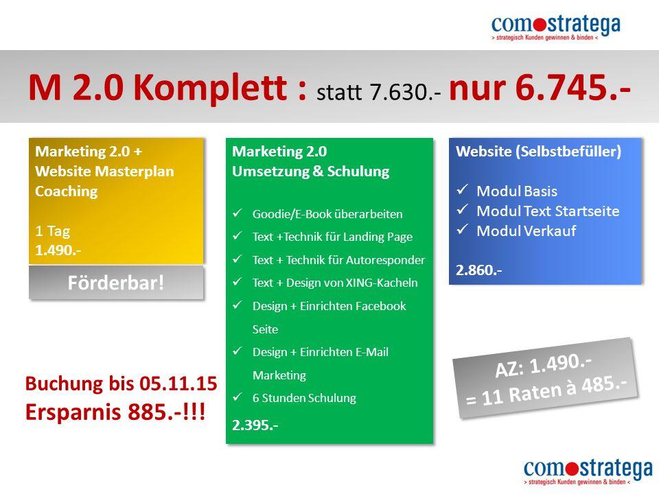 M 2.0 Komplett : statt 7.630.- nur 6.745.- Website (Selbstbefüller) Modul Basis Modul Text Startseite Modul Verkauf 2.860.- Website (Selbstbefüller) Modul Basis Modul Text Startseite Modul Verkauf 2.860.- AZ: 1.490.- = 11 Raten à 485.- AZ: 1.490.- = 11 Raten à 485.- Marketing 2.0 + Website Masterplan Coaching 1 Tag 1.490.- Marketing 2.0 + Website Masterplan Coaching 1 Tag 1.490.- Förderbar.