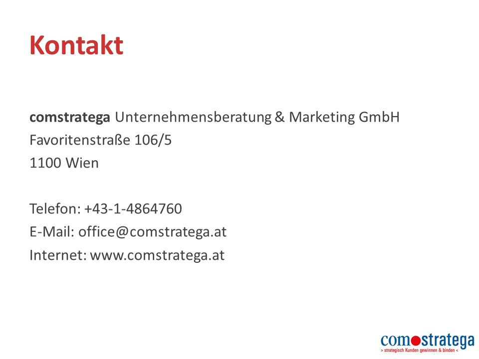 Kontakt comstratega Unternehmensberatung & Marketing GmbH Favoritenstraße 106/5 1100 Wien Telefon: +43-1-4864760 E-Mail: office@comstratega.at Internet: www.comstratega.at