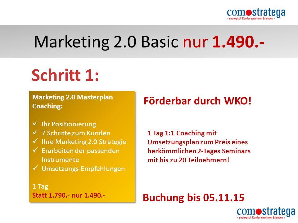 Marketing 2.0 Basic nur 1.490.- Marketing 2.0 Masterplan Coaching: Ihr Positionierung 7 Schritte zum Kunden Ihre Marketing 2.0 Strategie Erarbeiten der passenden Instrumente Umsetzungs-Empfehlungen 1 Tag Statt 1.790.- nur 1.490.- Marketing 2.0 Masterplan Coaching: Ihr Positionierung 7 Schritte zum Kunden Ihre Marketing 2.0 Strategie Erarbeiten der passenden Instrumente Umsetzungs-Empfehlungen 1 Tag Statt 1.790.- nur 1.490.- Schritt 1: Buchung bis 05.11.15 Förderbar durch WKO.