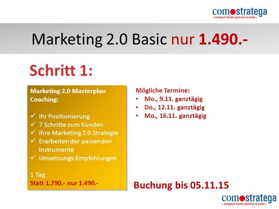 Marketing 2.0 Basic nur 1.490.- Marketing 2.0 Masterplan Coaching: Ihr Positionierung 7 Schritte zum Kunden Ihre Marketing 2.0 Strategie Erarbeiten der passenden Instrumente Umsetzungs-Empfehlungen 1 Tag Statt 1.790.- nur 1.490.- Marketing 2.0 Masterplan Coaching: Ihr Positionierung 7 Schritte zum Kunden Ihre Marketing 2.0 Strategie Erarbeiten der passenden Instrumente Umsetzungs-Empfehlungen 1 Tag Statt 1.790.- nur 1.490.- Schritt 1: Buchung bis 05.11.15 Mögliche Termine: Mo., 9.11.