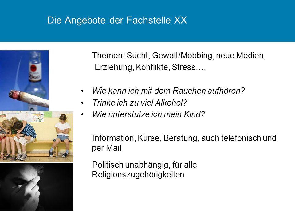 Die Angebote der Fachstelle XX Themen: Sucht, Gewalt/Mobbing, neue Medien, Erziehung, Konflikte, Stress,… Wie kann ich mit dem Rauchen aufhören? Trink