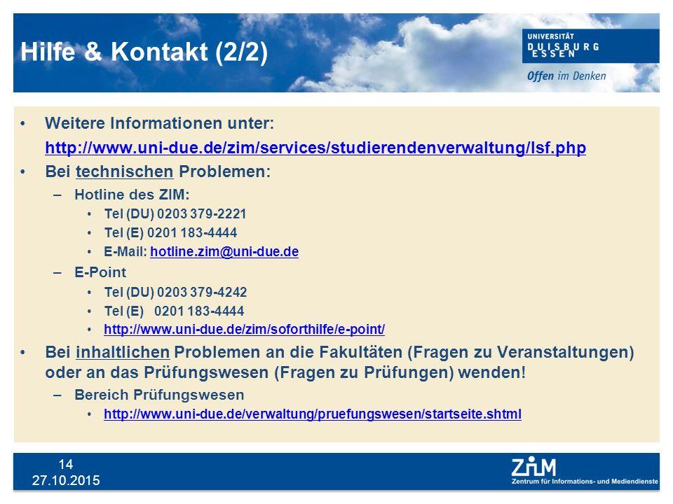 27.10.2015 14 Hilfe & Kontakt (2/2) Weitere Informationen unter: http://www.uni-due.de/zim/services/studierendenverwaltung/lsf.php Bei technischen Pro