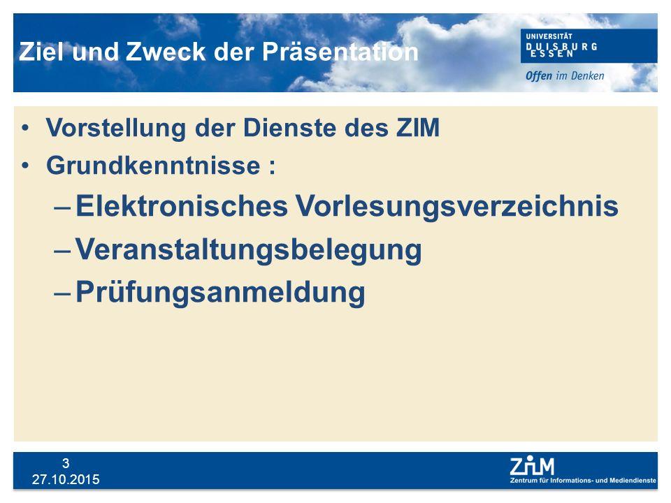 27.10.2015 3 Ziel und Zweck der Präsentation Vorstellung der Dienste des ZIM Grundkenntnisse : –Elektronisches Vorlesungsverzeichnis –Veranstaltungsbe