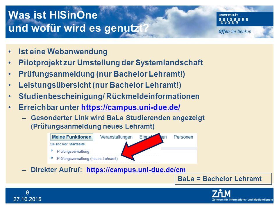 27.10.2015 9 Was ist HISinOne und wofür wird es genutzt? Ist eine Webanwendung Pilotprojekt zur Umstellung der Systemlandschaft Prüfungsanmeldung (nur