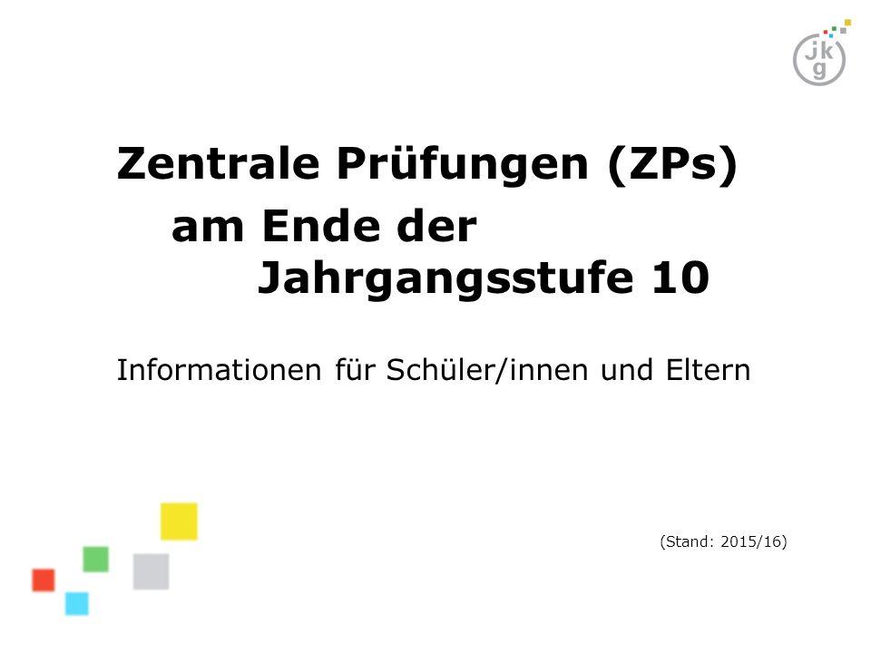 Zentrale Prüfungen (ZPs) am Ende der Jahrgangsstufe 10 Informationen für Schüler/innen und Eltern (Stand: 2015/16)