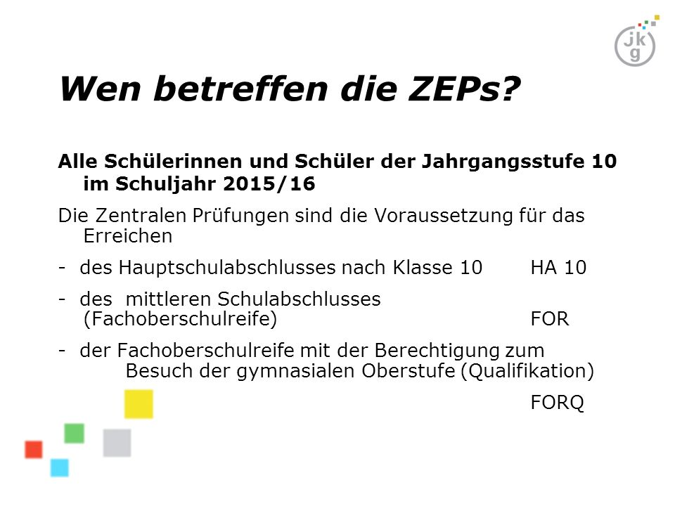 Wen betreffen die ZEPs? Alle Schülerinnen und Schüler der Jahrgangsstufe 10 im Schuljahr 2015/16 Die Zentralen Prüfungen sind die Voraussetzung für da