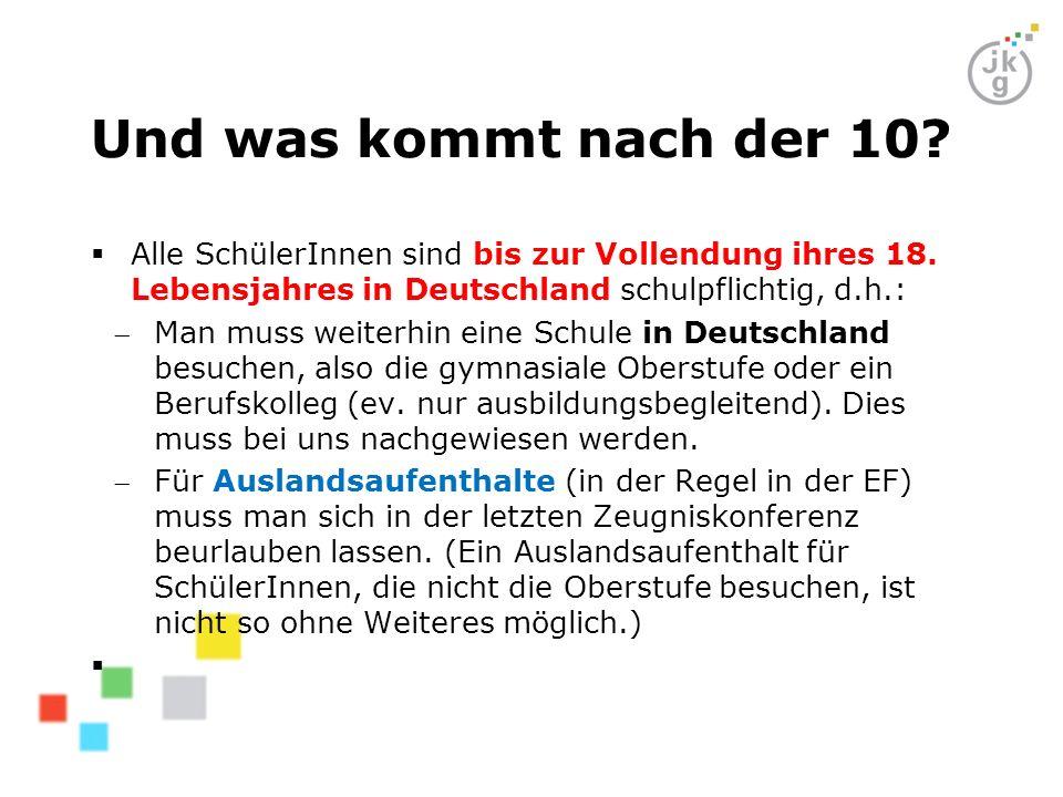 Und was kommt nach der 10?  Alle SchülerInnen sind bis zur Vollendung ihres 18. Lebensjahres in Deutschland schulpflichtig, d.h.: Man muss weiterhin