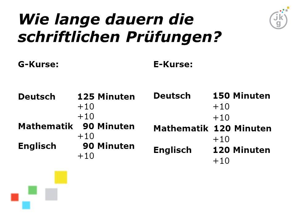 Wie lange dauern die schriftlichen Prüfungen? G-Kurse: Deutsch 125 Minuten +10 Mathematik 90 Minuten +10 Englisch 90 Minuten +10 E-Kurse: Deutsch150 M