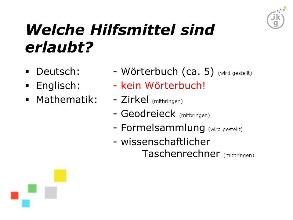 Welche Hilfsmittel sind erlaubt?  Deutsch: - Wörterbuch (ca. 5) (wird gestellt)  Englisch:- kein Wörterbuch!  Mathematik:- Zirkel (mitbringen) - Ge
