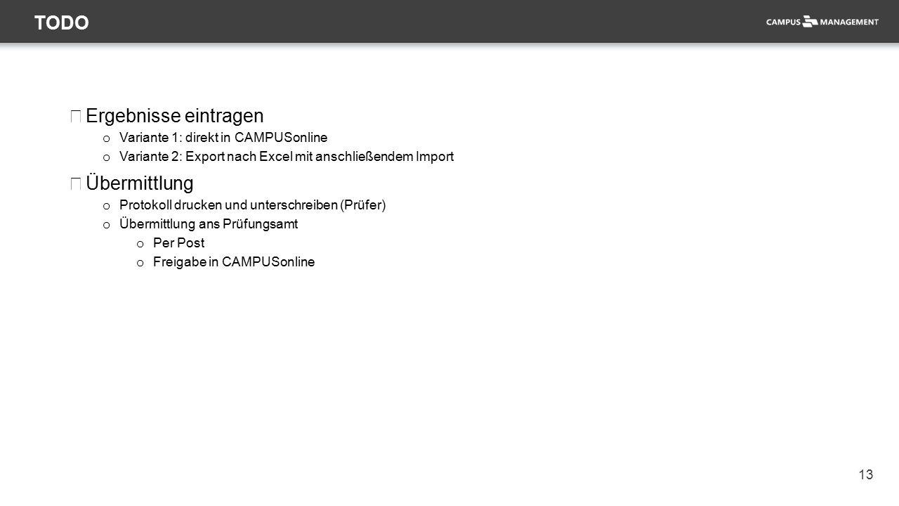 13 TODO Ergebnisse eintragen o Variante 1: direkt in CAMPUSonline o Variante 2: Export nach Excel mit anschließendem Import Übermittlung o Protokoll d