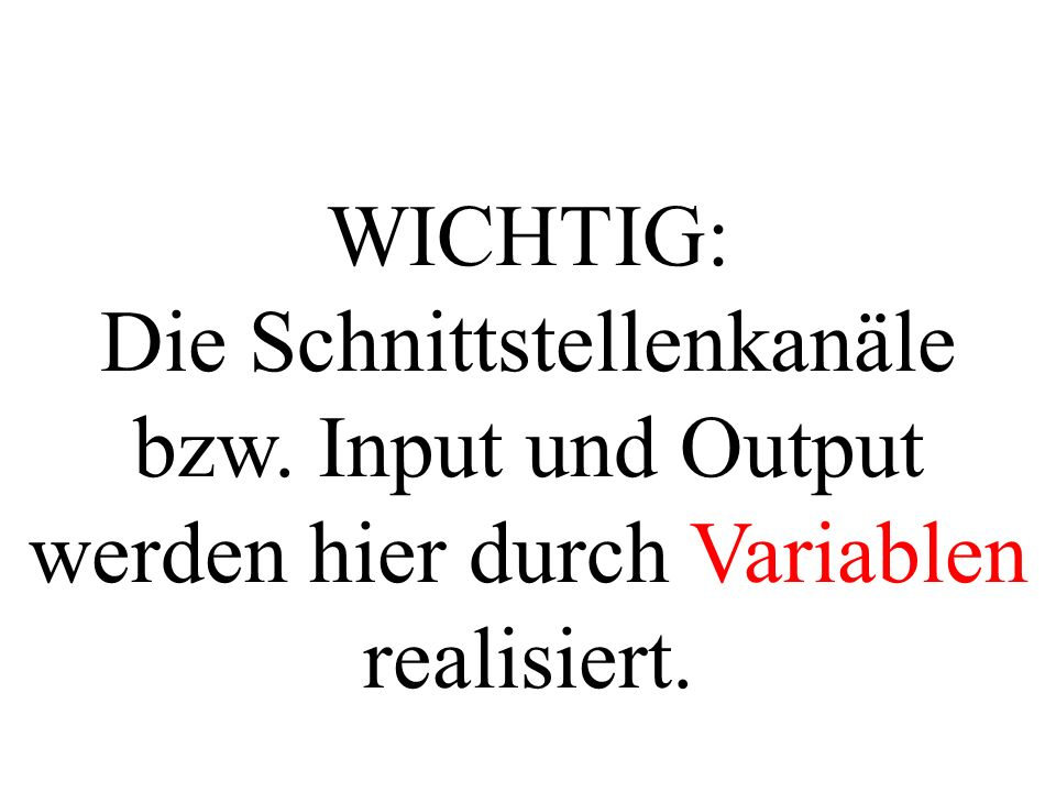 WICHTIG: Die Schnittstellenkanäle bzw. Input und Output werden hier durch Variablen realisiert.