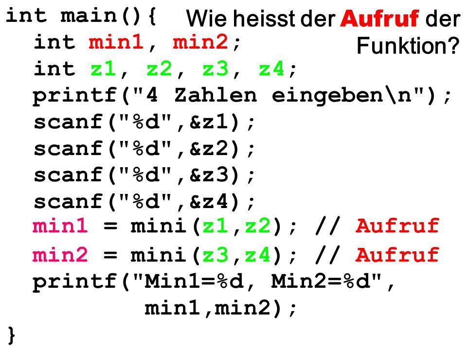 int main(){ int min1, min2; int z1, z2, z3, z4; printf( 4 Zahlen eingeben\n ); scanf( %d ,&z1); scanf( %d ,&z2); scanf( %d ,&z3); scanf( %d ,&z4); printf( Min1=%d, Min2=%d , min1,min2); } min1 = mini(z1,z2); // Aufruf min2 = mini(z3,z4); // Aufruf Wie heisst der Aufruf der Funktion?