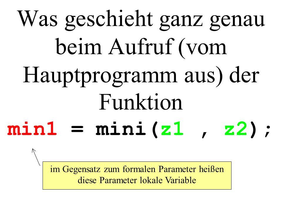 Was geschieht ganz genau beim Aufruf (vom Hauptprogramm aus) der Funktion min1 = mini(z1, z2); im Gegensatz zum formalen Parameter heißen diese Parameter lokale Variable
