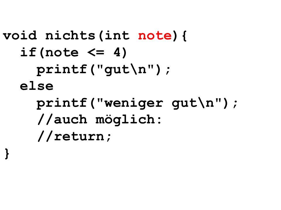 void nichts(int note){ if(note <= 4) printf( gut\n ); else printf( weniger gut\n ); //auch möglich: //return; }