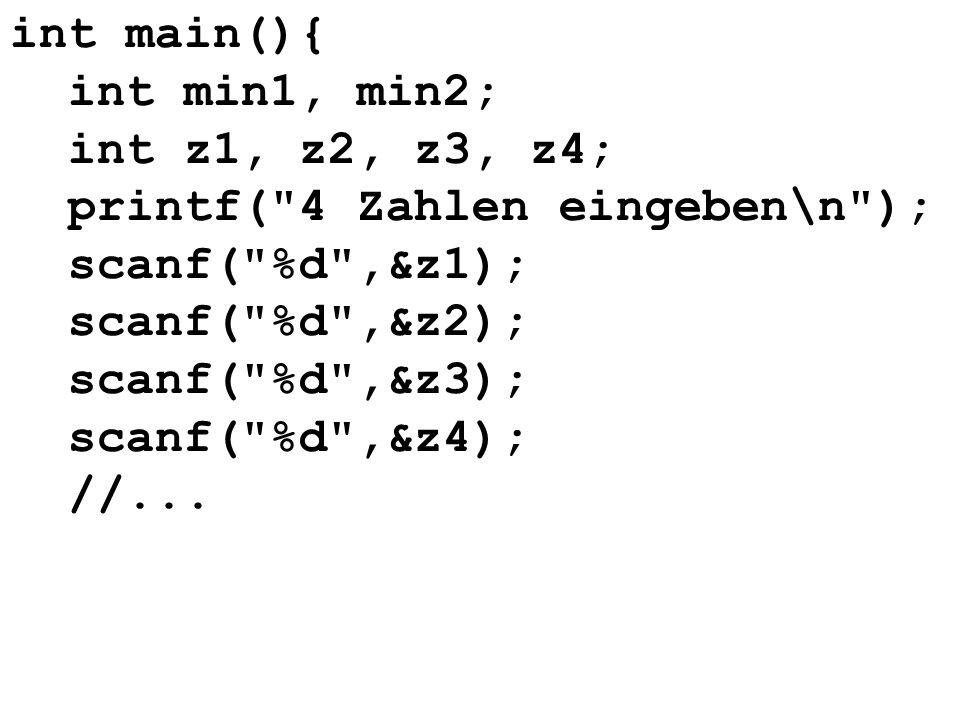 int main(){ int min1, min2; int z1, z2, z3, z4; printf( 4 Zahlen eingeben\n ); scanf( %d ,&z1); scanf( %d ,&z2); scanf( %d ,&z3); scanf( %d ,&z4); //...